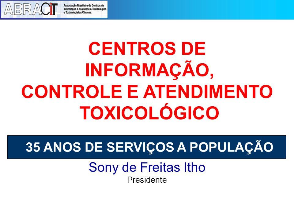 Sony de Freitas Itho Presidente CENTROS DE INFORMAÇÃO, CONTROLE E ATENDIMENTO TOXICOLÓGICO 35 ANOS DE SERVIÇOS A POPULAÇÃO