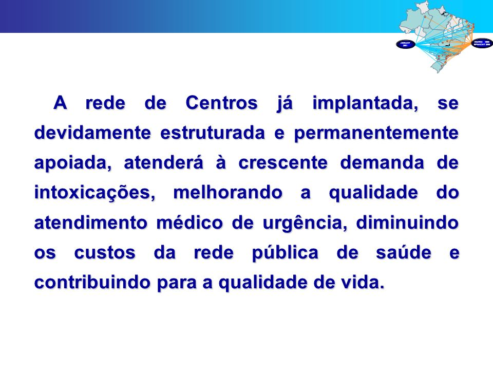 A rede de Centros já implantada, se devidamente estruturada e permanentemente apoiada, atenderá à crescente demanda de intoxicações, melhorando a qual