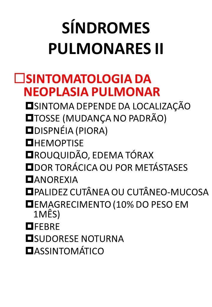 SÍNDROMES PULMONARES II SINTOMATOLOGIA DA NEOPLASIA PULMONAR SINTOMA DEPENDE DA LOCALIZAÇÃO TOSSE (MUDANÇA NO PADRÃO) DISPNÉIA (PIORA) HEMOPTISE ROUQU