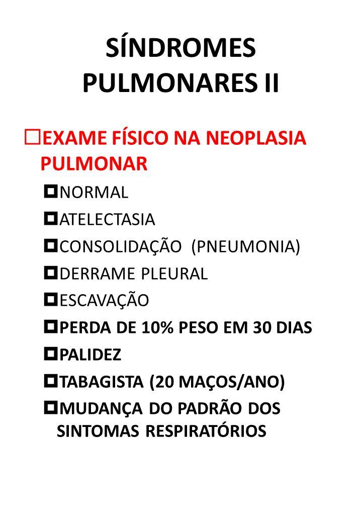 SÍNDROMES PULMONARES II EXAME FÍSICO NA NEOPLASIA PULMONAR NORMAL ATELECTASIA CONSOLIDAÇÃO (PNEUMONIA) DERRAME PLEURAL ESCAVAÇÃO PERDA DE 10% PESO EM