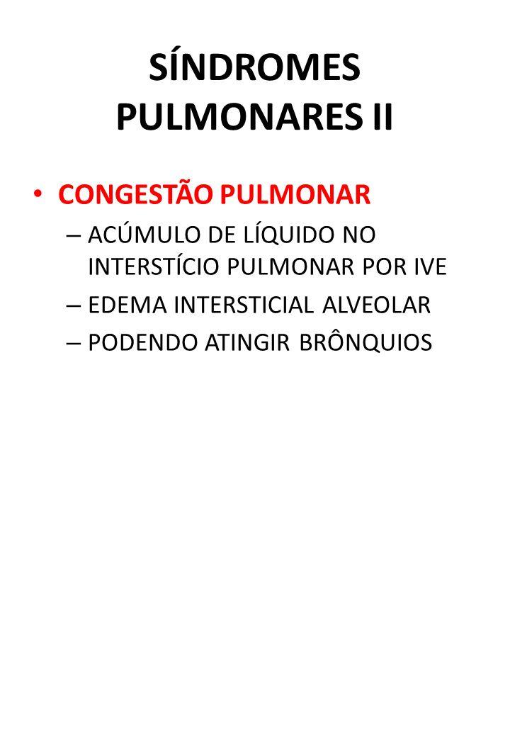 SÍNDROMES PULMONARES II CONGESTÃO PULMONAR – ACÚMULO DE LÍQUIDO NO INTERSTÍCIO PULMONAR POR IVE – EDEMA INTERSTICIAL ALVEOLAR – PODENDO ATINGIR BRÔNQU
