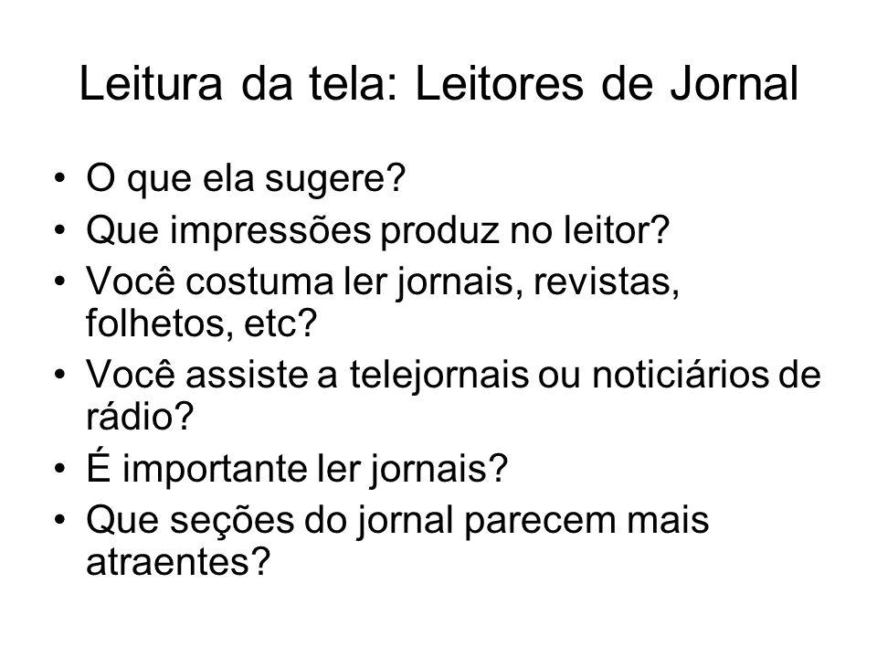 Leitura da tela: Leitores de Jornal O que ela sugere? Que impressões produz no leitor? Você costuma ler jornais, revistas, folhetos, etc? Você assiste