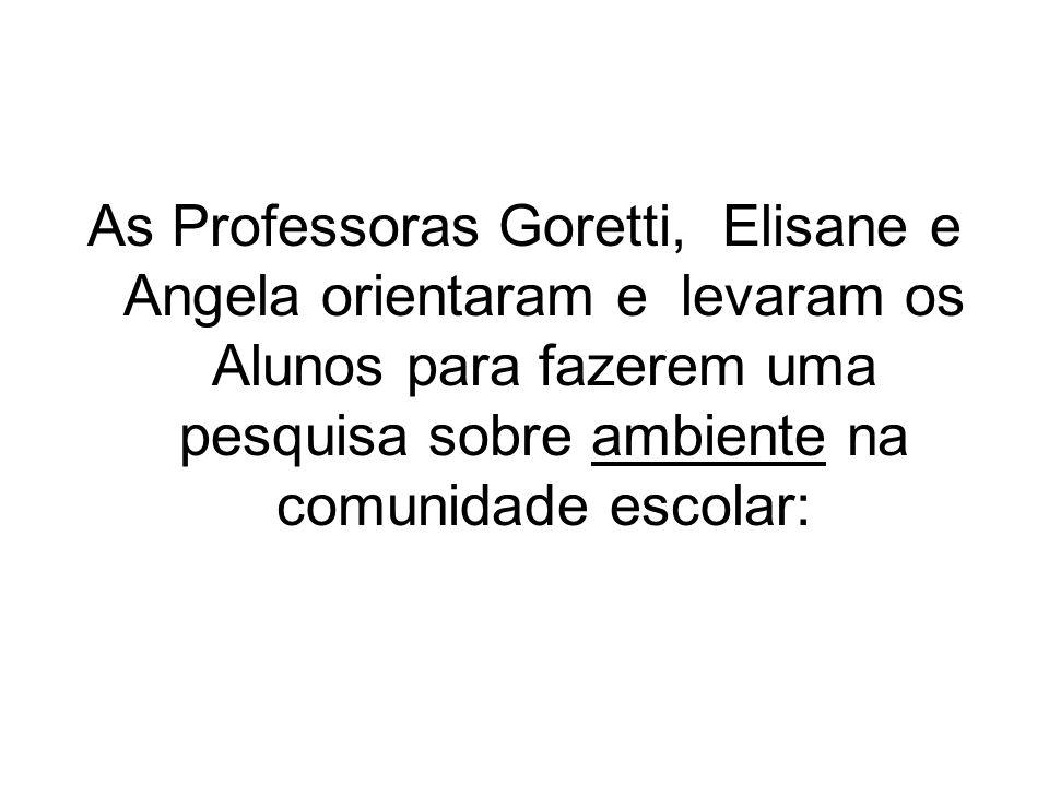 As Professoras Goretti, Elisane e Angela orientaram e levaram os Alunos para fazerem uma pesquisa sobre ambiente na comunidade escolar: