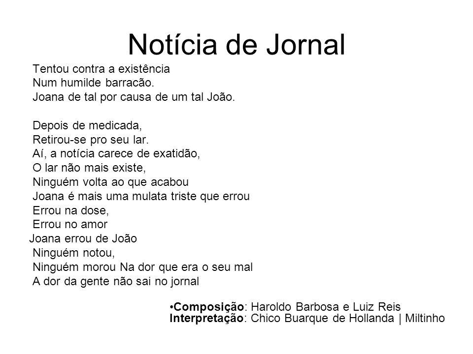 Notícia de Jornal Tentou contra a existência Num humilde barracão. Joana de tal por causa de um tal João. Depois de medicada, Retirou-se pro seu lar.