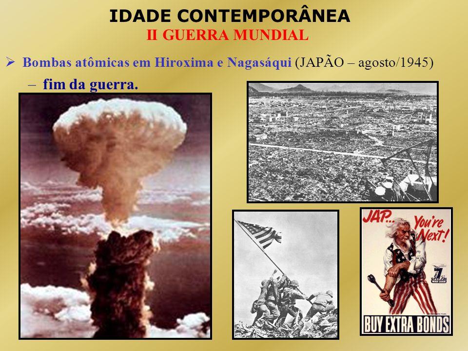 IDADE CONTEMPORÂNEA II GUERRA MUNDIAL Bombas atômicas em Hiroxima e Nagasáqui (JAPÃO – agosto/1945) –fim da guerra.