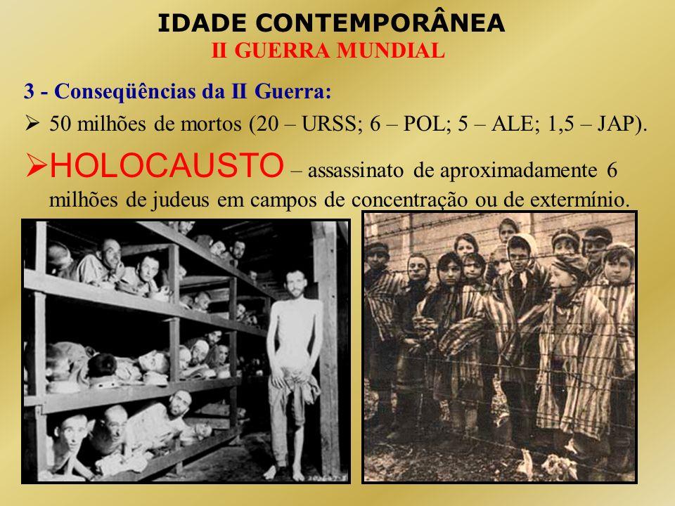 IDADE CONTEMPORÂNEA II GUERRA MUNDIAL 3 - Conseqüências da II Guerra: 50 milhões de mortos (20 – URSS; 6 – POL; 5 – ALE; 1,5 – JAP). HOLOCAUSTO – assa