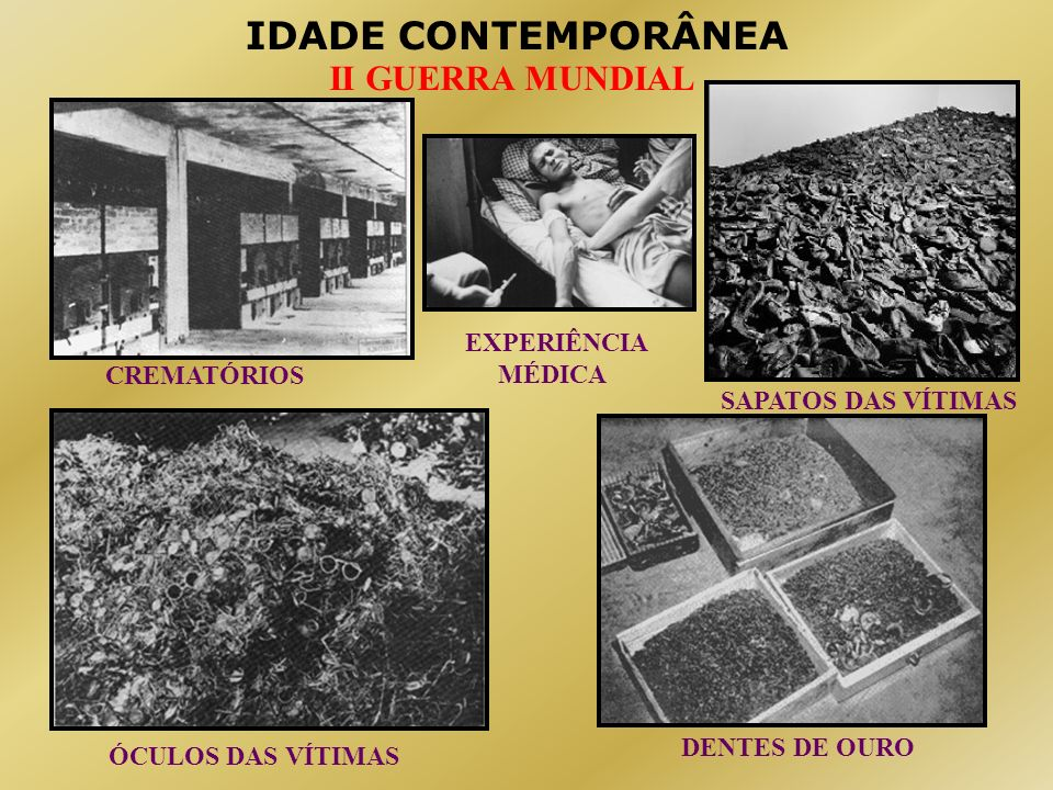 IDADE CONTEMPORÂNEA II GUERRA MUNDIAL CREMATÓRIOS ÓCULOS DAS VÍTIMAS SAPATOS DAS VÍTIMAS DENTES DE OURO EXPERIÊNCIA MÉDICA