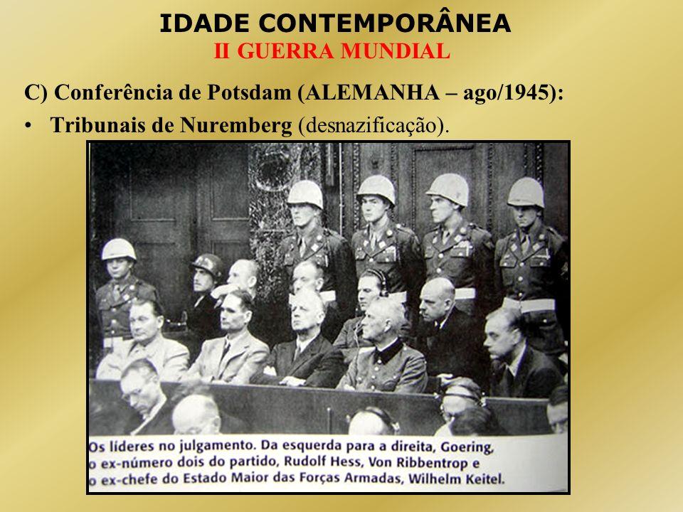 IDADE CONTEMPORÂNEA II GUERRA MUNDIAL C) Conferência de Potsdam (ALEMANHA – ago/1945): Tribunais de Nuremberg (desnazificação).