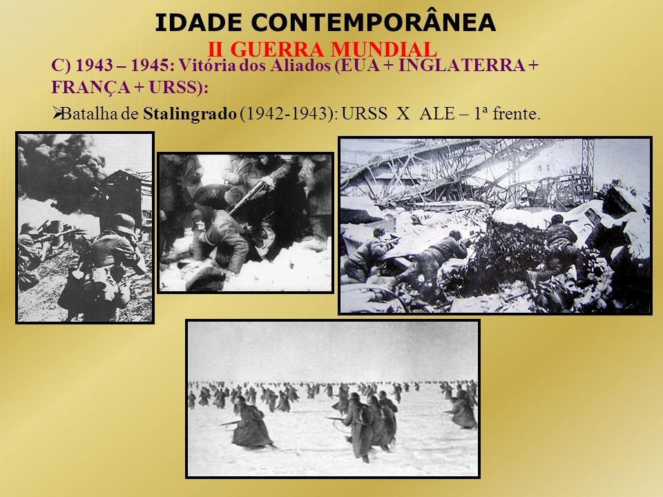 IDADE CONTEMPORÂNEA II GUERRA MUNDIAL C) 1943 – 1945: Vitória dos Aliados (EUA + INGLATERRA + FRANÇA + URSS): Batalha de Stalingrado (1942-1943): URSS