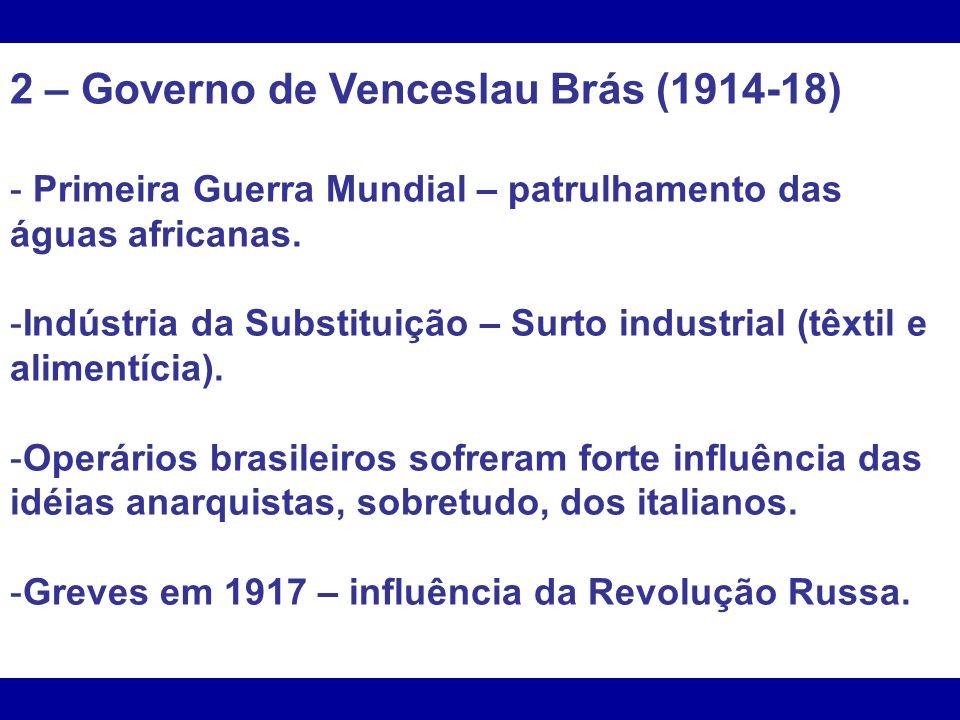 2 – Governo de Venceslau Brás (1914-18) - Primeira Guerra Mundial – patrulhamento das águas africanas. -Indústria da Substituição – Surto industrial (