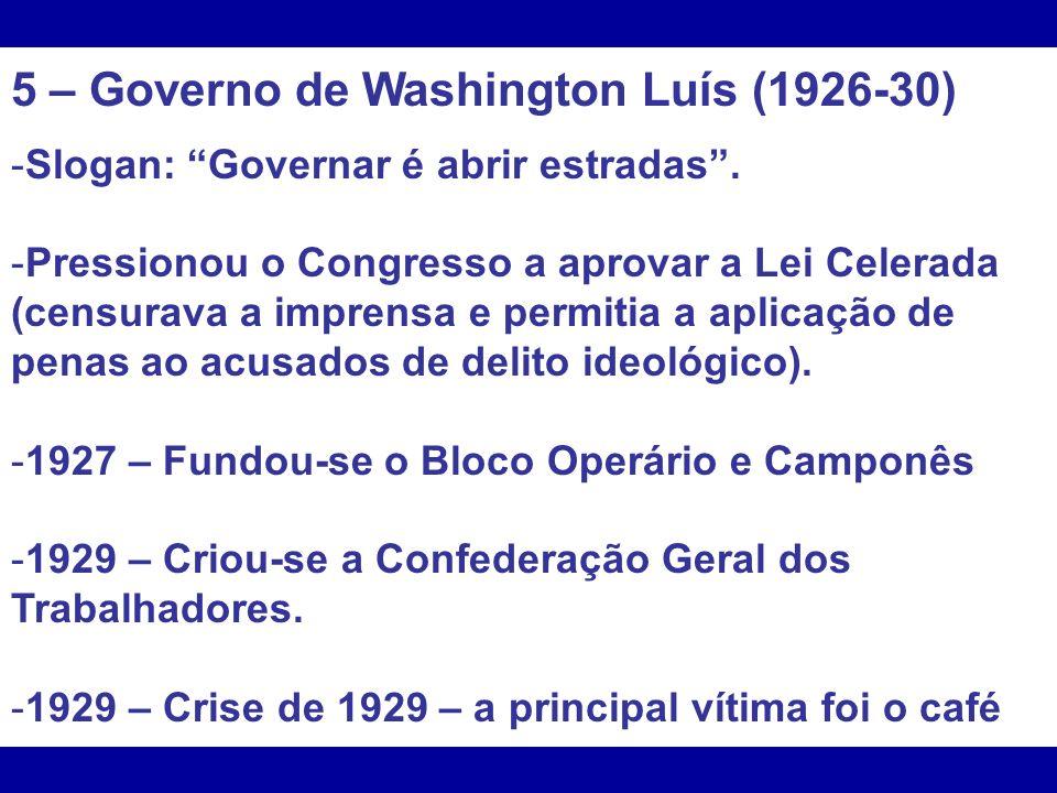 5 – Governo de Washington Luís (1926-30) -Slogan: Governar é abrir estradas. -Pressionou o Congresso a aprovar a Lei Celerada (censurava a imprensa e