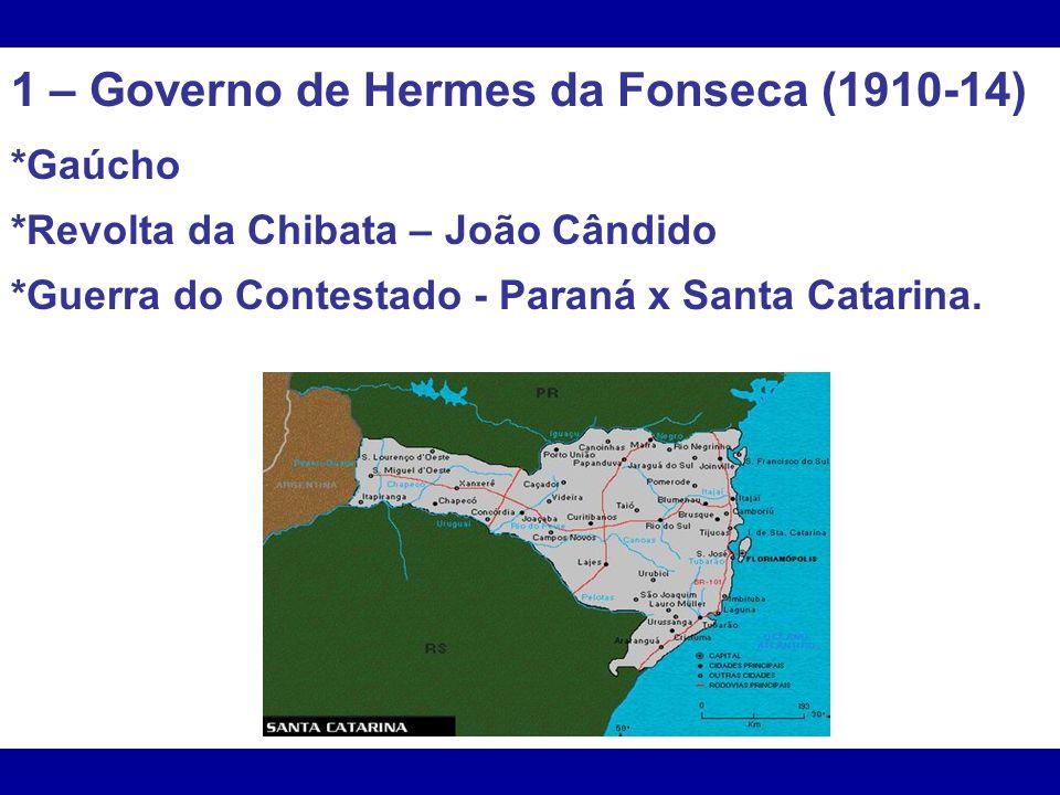 1 – Governo de Hermes da Fonseca (1910-14) *Gaúcho *Revolta da Chibata – João Cândido *Guerra do Contestado - Paraná x Santa Catarina.