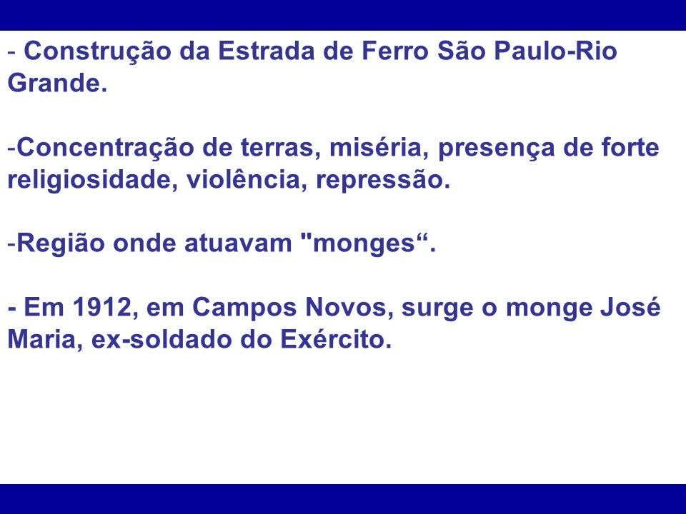 - Construção da Estrada de Ferro São Paulo-Rio Grande. -Concentração de terras, miséria, presença de forte religiosidade, violência, repressão. -Regiã