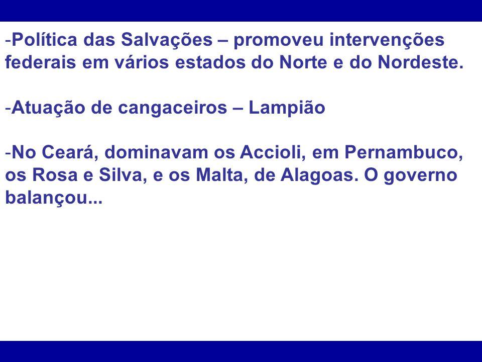 -Política das Salvações – promoveu intervenções federais em vários estados do Norte e do Nordeste. -Atuação de cangaceiros – Lampião -No Ceará, domina