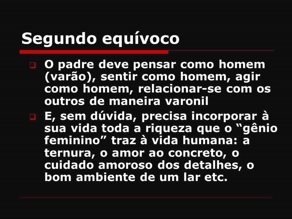 Segundo equívoco O padre deve pensar como homem (varão), sentir como homem, agir como homem, relacionar-se com os outros de maneira varonil E, sem dúv