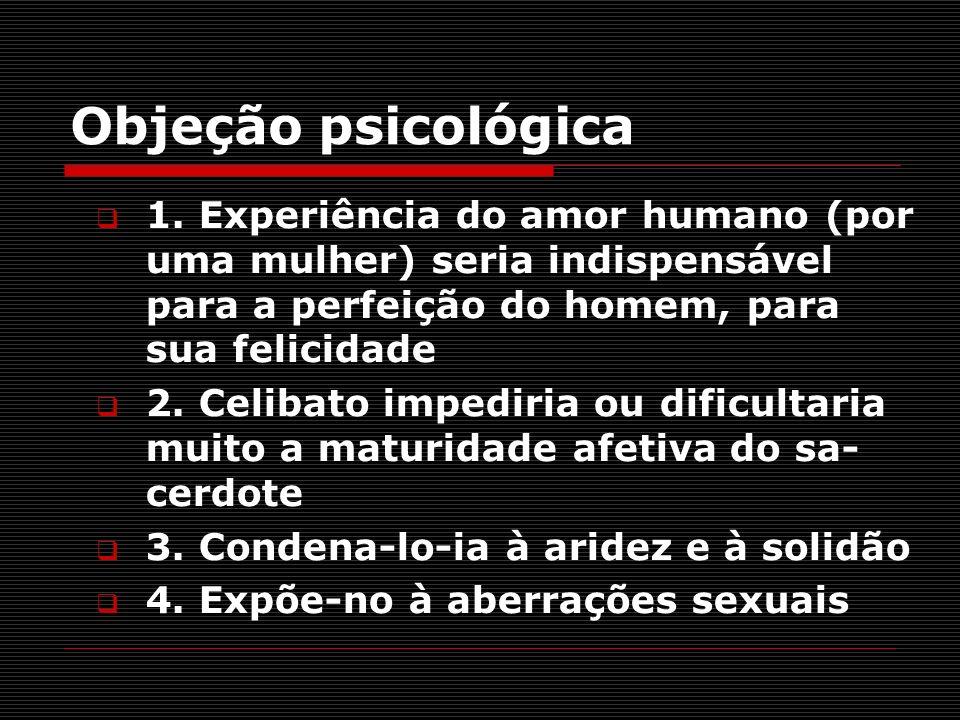 Objeção psicológica 1. Experiência do amor humano (por uma mulher) seria indispensável para a perfeição do homem, para sua felicidade 2. Celibato impe