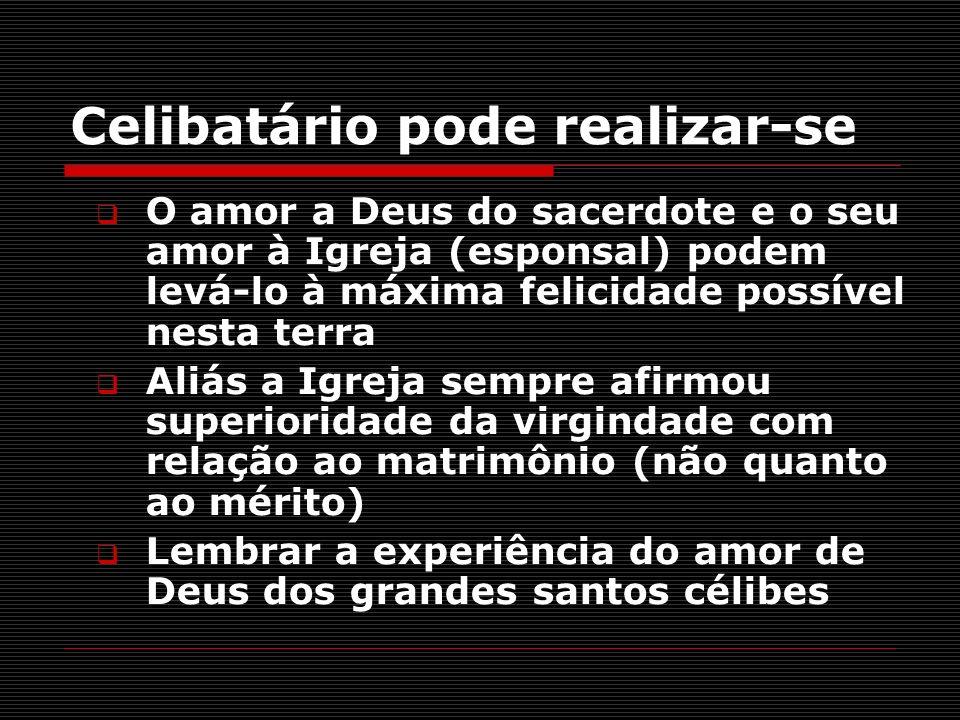 Celibatário pode realizar-se O amor a Deus do sacerdote e o seu amor à Igreja (esponsal) podem levá-lo à máxima felicidade possível nesta terra Aliás
