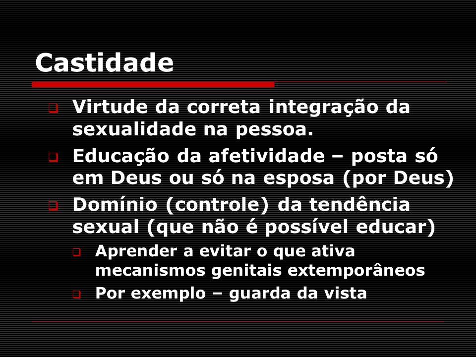 Castidade Virtude da correta integração da sexualidade na pessoa. Educação da afetividade – posta só em Deus ou só na esposa (por Deus) Domínio (contr