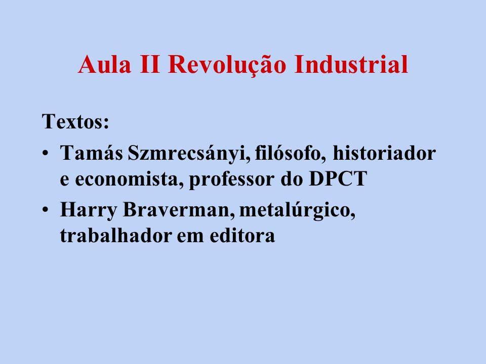 Aula II Revolução Industrial Textos: Tamás Szmrecsányi, filósofo, historiador e economista, professor do DPCT Harry Braverman, metalúrgico, trabalhado