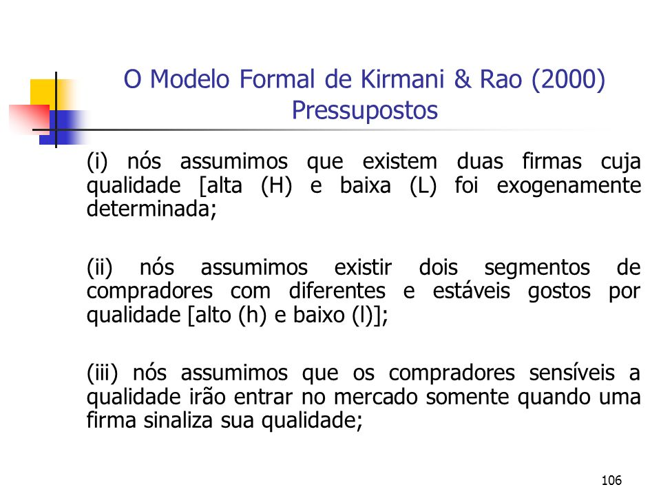106 O Modelo Formal de Kirmani & Rao (2000) Pressupostos (i) nós assumimos que existem duas firmas cuja qualidade [alta (H) e baixa (L) foi exogenamen
