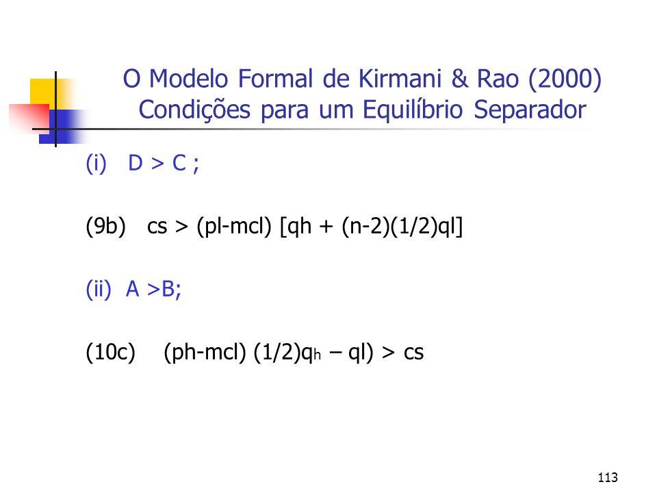 113 O Modelo Formal de Kirmani & Rao (2000) Condições para um Equilíbrio Separador (i) D > C ; (9b) cs > (pl-mcl) [qh + (n-2)(1/2)ql] (ii) A >B; (10c)