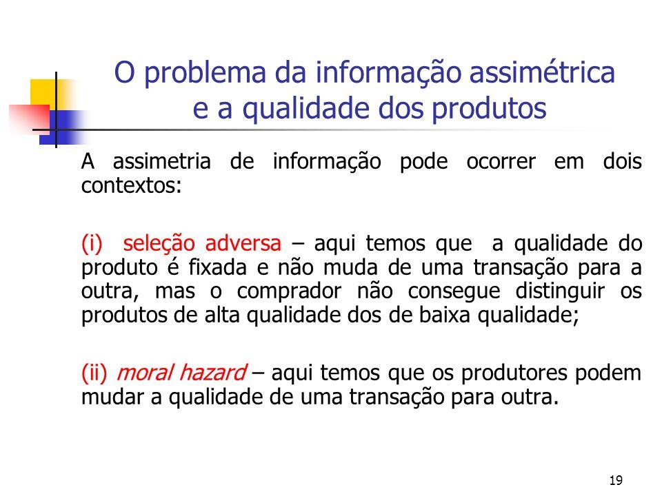 19 O problema da informação assimétrica e a qualidade dos produtos A assimetria de informação pode ocorrer em dois contextos: (i) seleção adversa – aq
