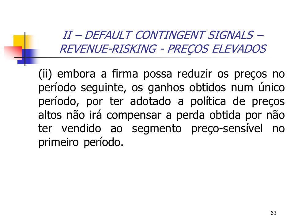 63 II – DEFAULT CONTINGENT SIGNALS – REVENUE-RISKING - PREÇOS ELEVADOS (ii) embora a firma possa reduzir os preços no período seguinte, os ganhos obti