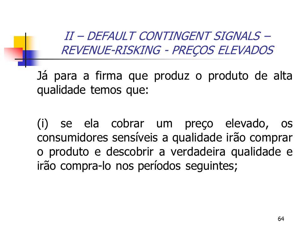 64 II – DEFAULT CONTINGENT SIGNALS – REVENUE-RISKING - PREÇOS ELEVADOS Já para a firma que produz o produto de alta qualidade temos que: (i) se ela co