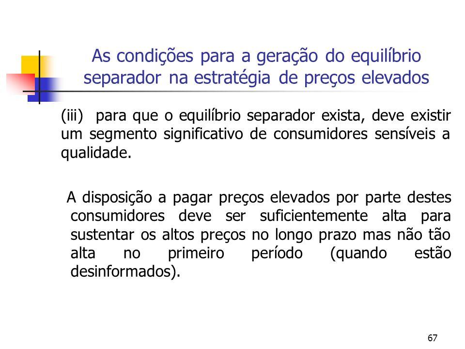 67 As condições para a geração do equilíbrio separador na estratégia de preços elevados (iii) para que o equilíbrio separador exista, deve existir um