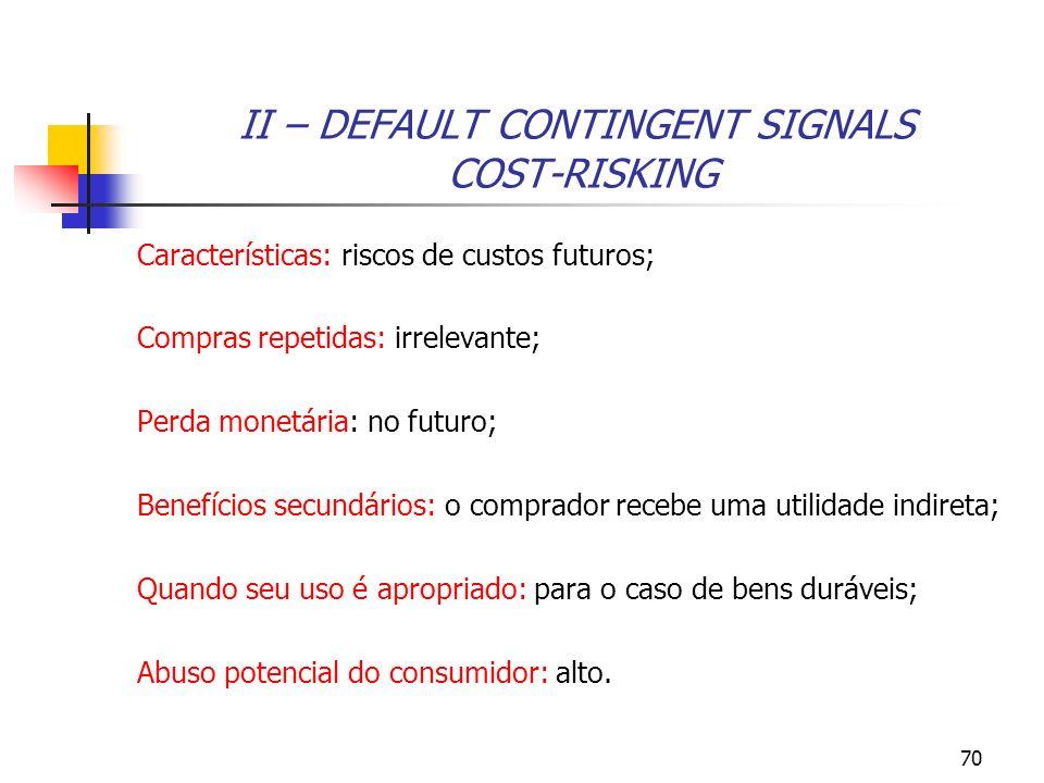 70 II – DEFAULT CONTINGENT SIGNALS COST-RISKING Características: riscos de custos futuros; Compras repetidas: irrelevante; Perda monetária: no futuro;