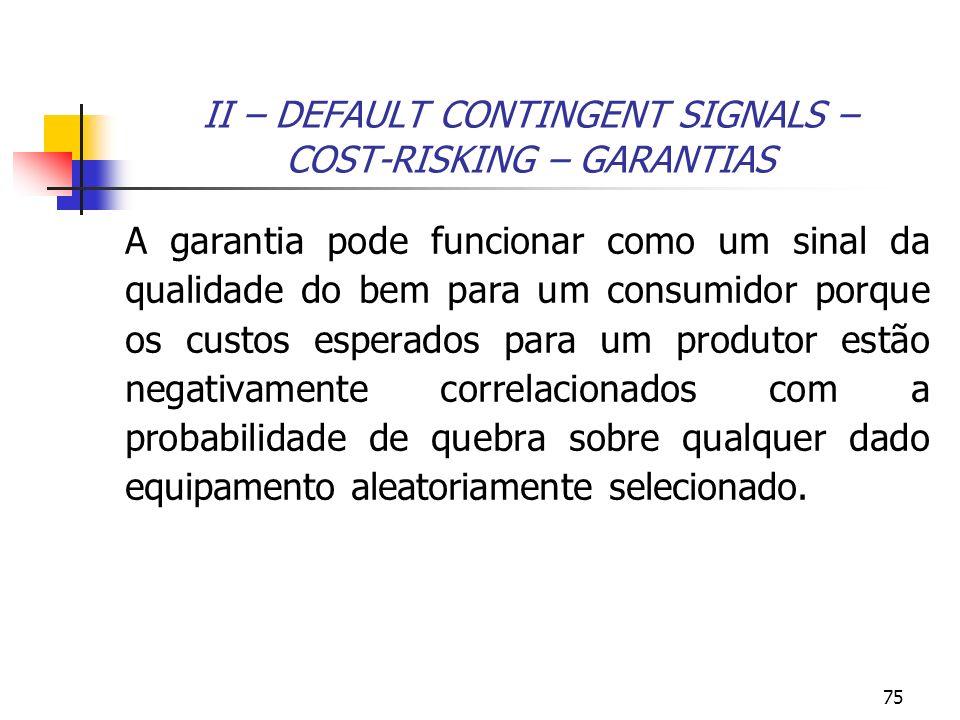 75 II – DEFAULT CONTINGENT SIGNALS – COST-RISKING – GARANTIAS A garantia pode funcionar como um sinal da qualidade do bem para um consumidor porque os