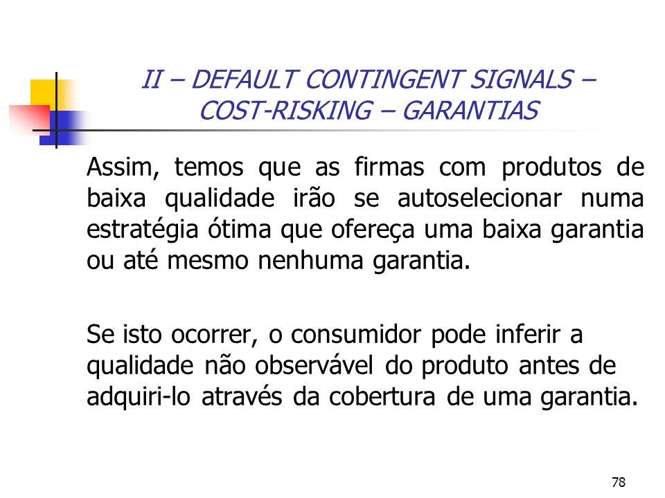 78 II – DEFAULT CONTINGENT SIGNALS – COST-RISKING – GARANTIAS Assim, temos que as firmas com produtos de baixa qualidade irão se autoselecionar numa e
