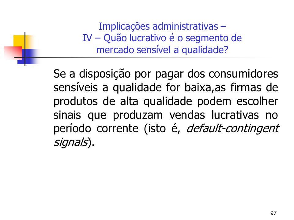97 Implicações administrativas – IV – Quão lucrativo é o segmento de mercado sensível a qualidade? Se a disposição por pagar dos consumidores sensívei