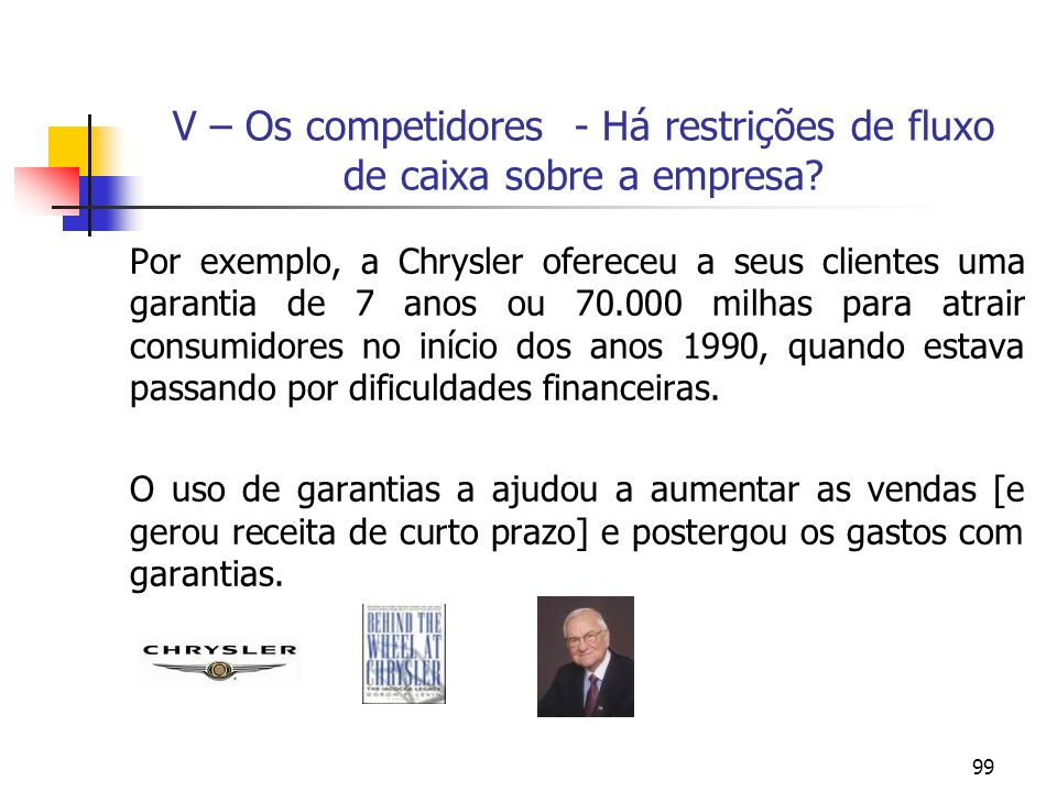 99 V – Os competidores - Há restrições de fluxo de caixa sobre a empresa? Por exemplo, a Chrysler ofereceu a seus clientes uma garantia de 7 anos ou 7