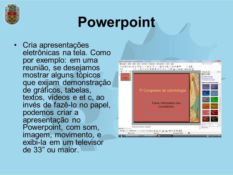 Powerpoint Cria apresentações eletrônicas na tela.