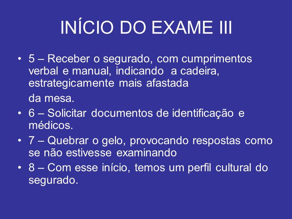 INÍCIO DO EXAME III 5 – Receber o segurado, com cumprimentos verbal e manual, indicando a cadeira, estrategicamente mais afastada da mesa. 6 – Solicit