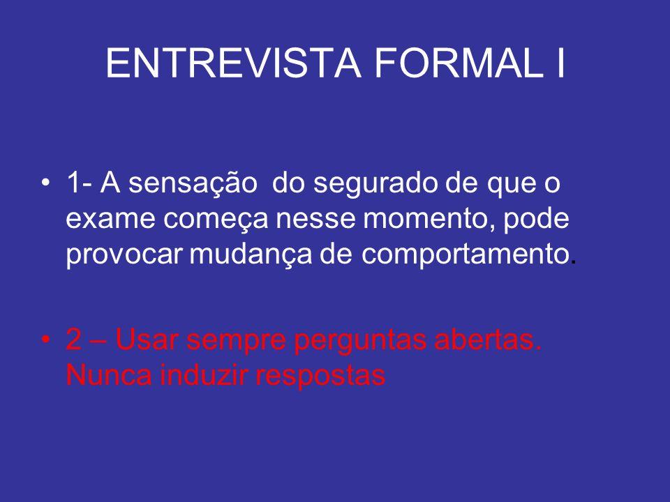ENTREVISTA FORMAL I 1- A sensação do segurado de que o exame começa nesse momento, pode provocar mudança de comportamento. 2 – Usar sempre perguntas a