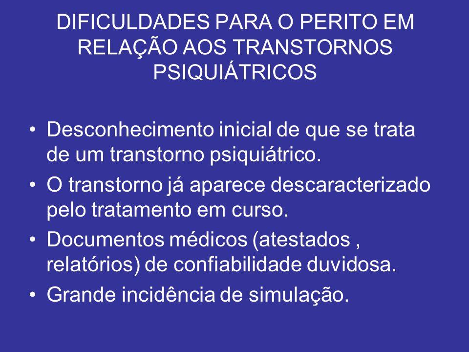 DIFICULDADES PARA O PERITO EM RELAÇÃO AOS TRANSTORNOS PSIQUIÁTRICOS Desconhecimento inicial de que se trata de um transtorno psiquiátrico. O transtorn