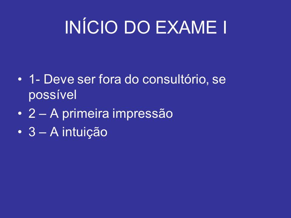 INÍCIO DO EXAME I 1- Deve ser fora do consultório, se possível 2 – A primeira impressão 3 – A intuição