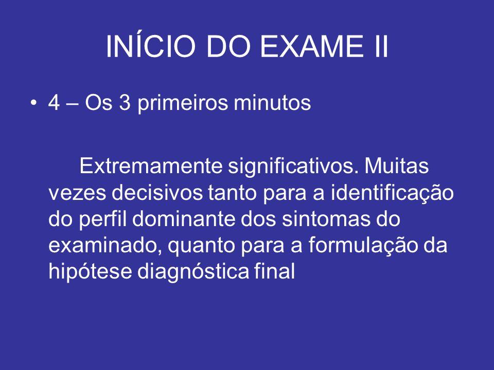 INÍCIO DO EXAME II 4 – Os 3 primeiros minutos Extremamente significativos. Muitas vezes decisivos tanto para a identificação do perfil dominante dos s