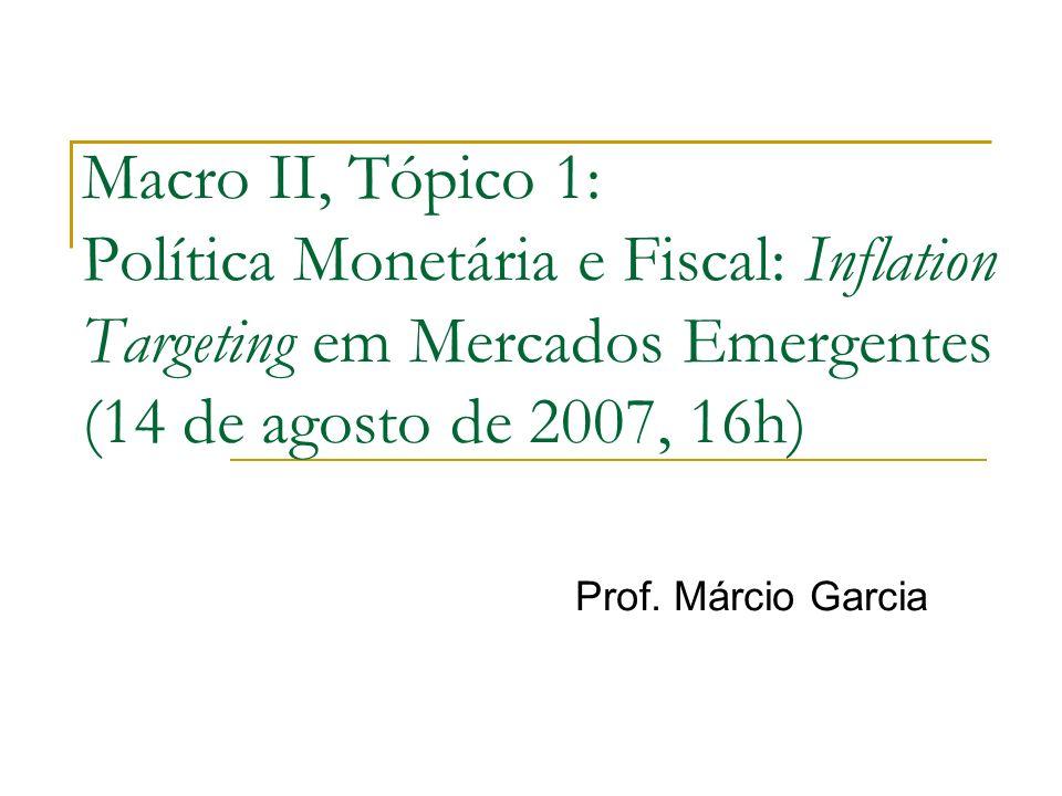 Macro II, Tópico 1: Política Monetária e Fiscal: Inflation Targeting em Mercados Emergentes (14 de agosto de 2007, 16h) Prof. Márcio Garcia
