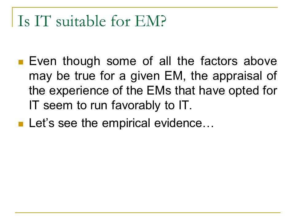 Is IT suitable for EM? Even though some of all the factors above may be true for a given EM, the appraisal of the experience of the EMs that have opte