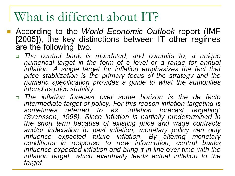 What is different about IT? According to the World Economic Outlook report (IMF [2005]), the key distinctions between IT other regimes are the followi