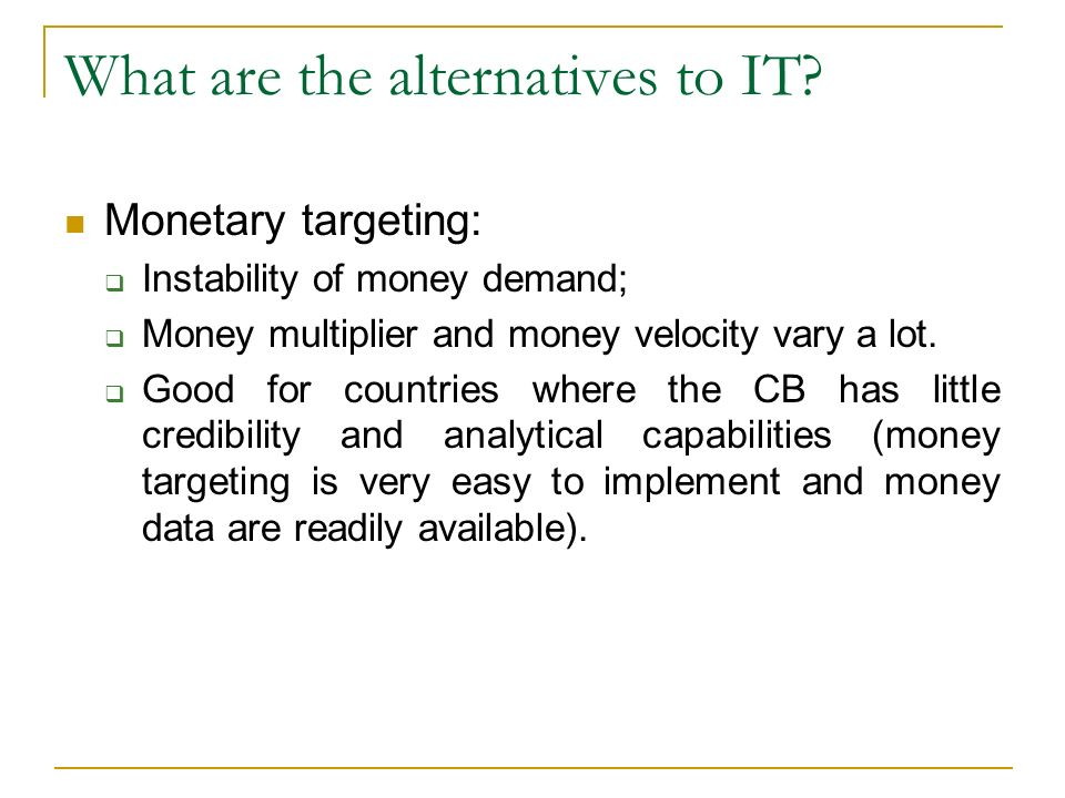 What are the alternatives to IT? Monetary targeting: Instability of money demand; Money multiplier and money velocity vary a lot. Good for countries w