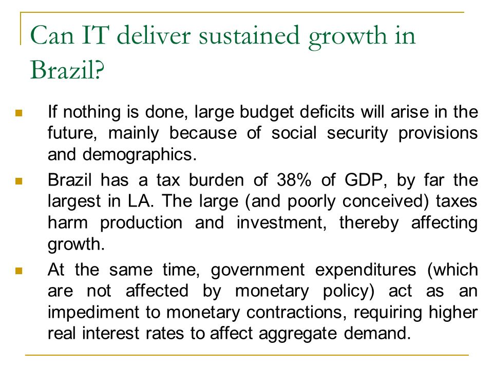 If nothing is done, large budget deficits will arise in the future, mainly because of social security provisions and demographics. Brazil has a tax bu