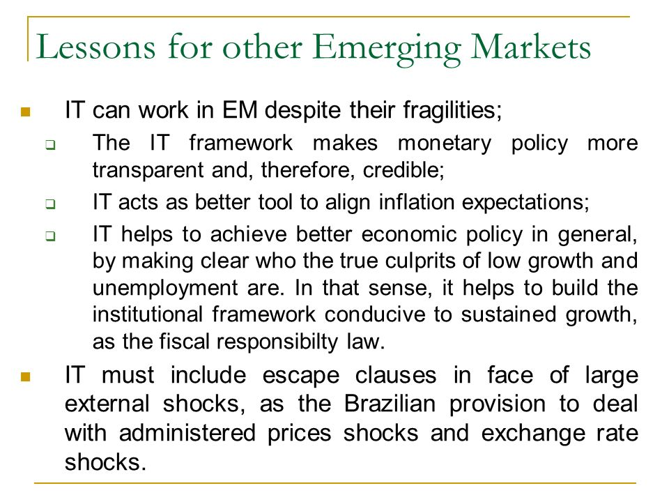 Lessons for other Emerging Markets IT can work in EM despite their fragilities; The IT framework makes monetary policy more transparent and, therefore