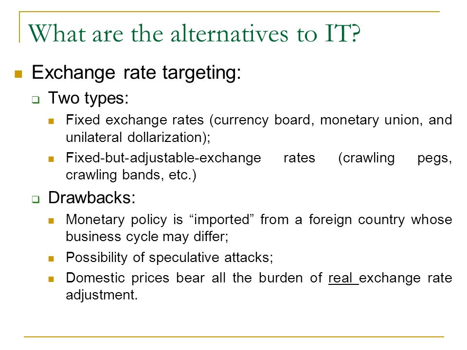 What are the alternatives to IT? Exchange rate targeting: Two types: Fixed exchange rates (currency board, monetary union, and unilateral dollarizatio