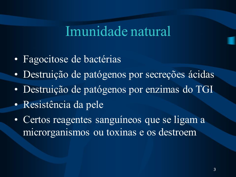 3 Imunidade natural Fagocitose de bactérias Destruição de patógenos por secreções ácidas Destruição de patógenos por enzimas do TGI Resistência da pel