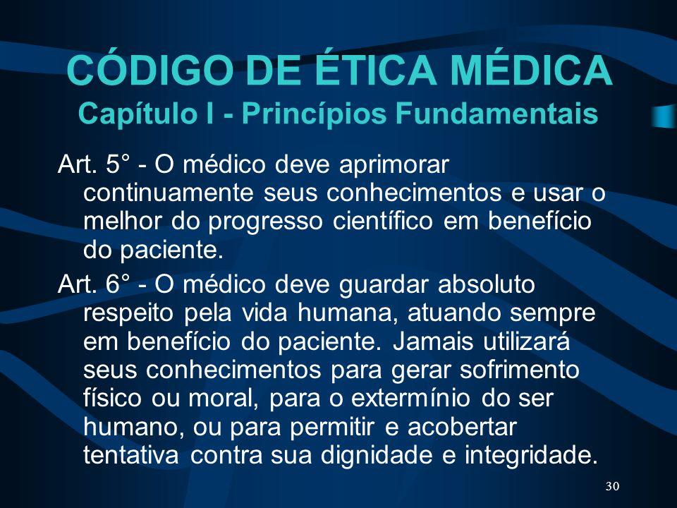 30 CÓDIGO DE ÉTICA MÉDICA Capítulo I - Princípios Fundamentais Art. 5° - O médico deve aprimorar continuamente seus conhecimentos e usar o melhor do p