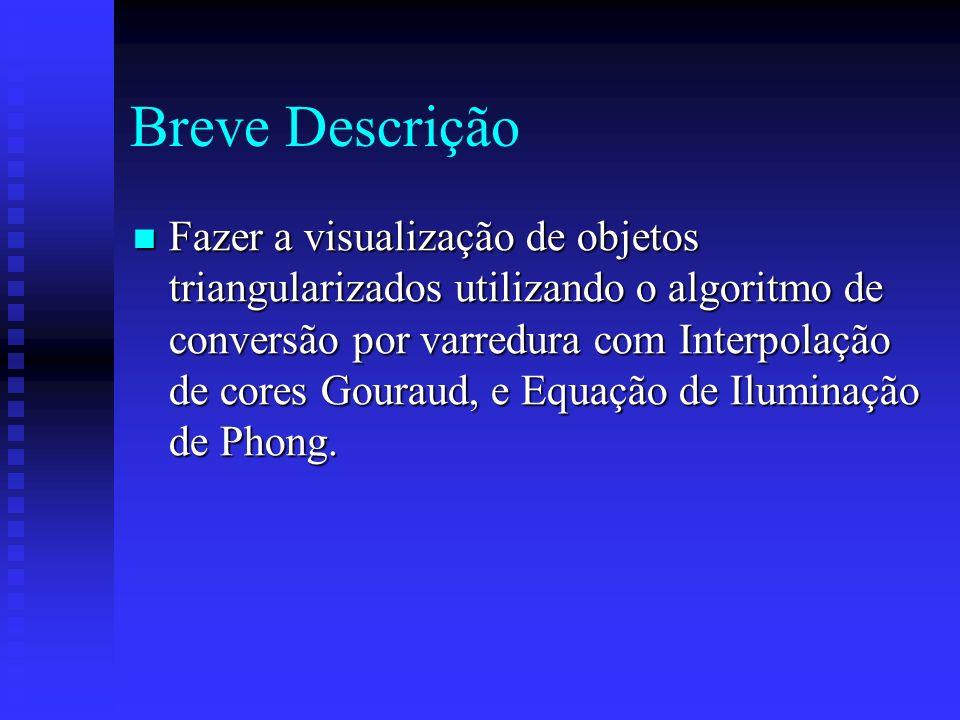 Breve Descrição Fazer a visualização de objetos triangularizados utilizando o algoritmo de conversão por varredura com Interpolação de cores Gouraud, e Equação de Iluminação de Phong.